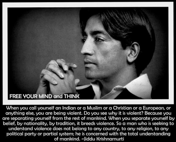 jiddu-krishnamurti-when-you-call-yourself-an-indian-or-a-muslim-of-a-christian-or-a-european-or-anything-else-you-are-being-violent-do-you-see-why-it-is-violent-because-you-are-separatin